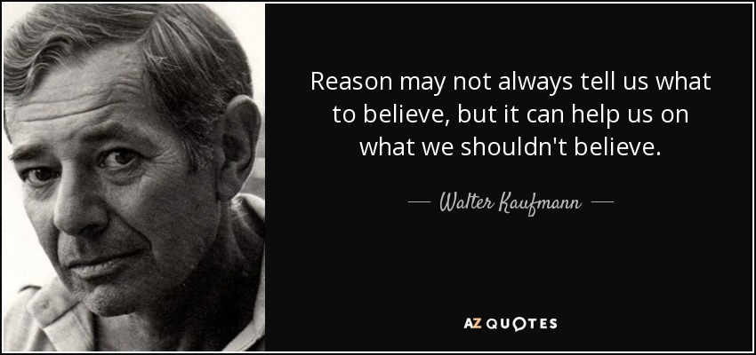 Reason may not always tell us what to believe, but it can help us on what we shouldn't believe. - Walter Kaufmann
