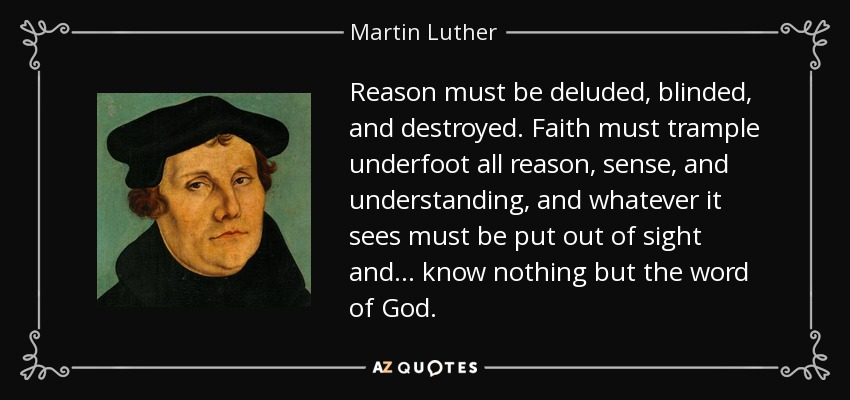 Reason must be deluded, blinded, and destroyed. Faith must trample underfoot all reason, sense, and understanding, and whatever it sees must be put out of sight and ... know nothing but the word of God. - Martin Luther