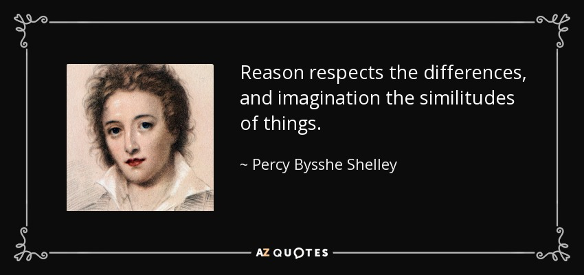 Reason respects the differences, and imagination the similitudes of things. - Percy Bysshe Shelley