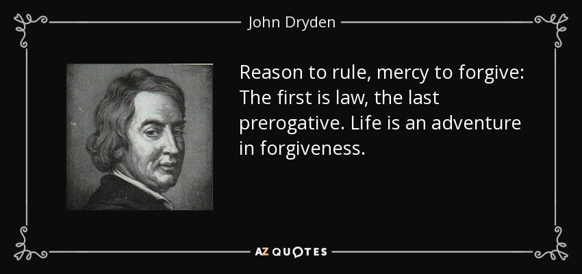 Reason to rule, mercy to forgive: The first is law, the last prerogative. Life is an adventure in forgiveness. - John Dryden