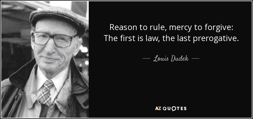 Reason to rule, mercy to forgive: The first is law, the last prerogative. - Louis Dudek