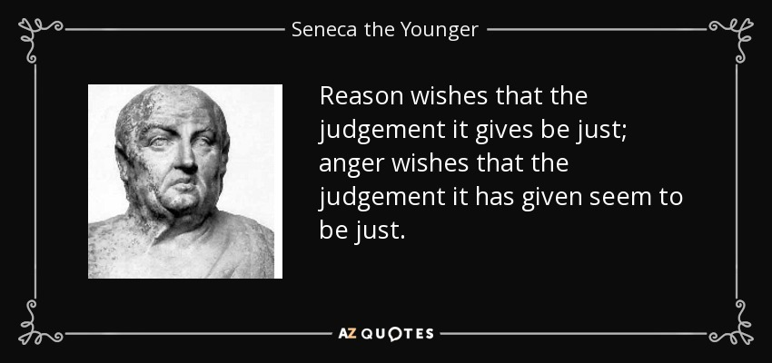 Reason wishes that the judgement it gives be just; anger wishes that the judgement it has given seem to be just. - Seneca the Younger