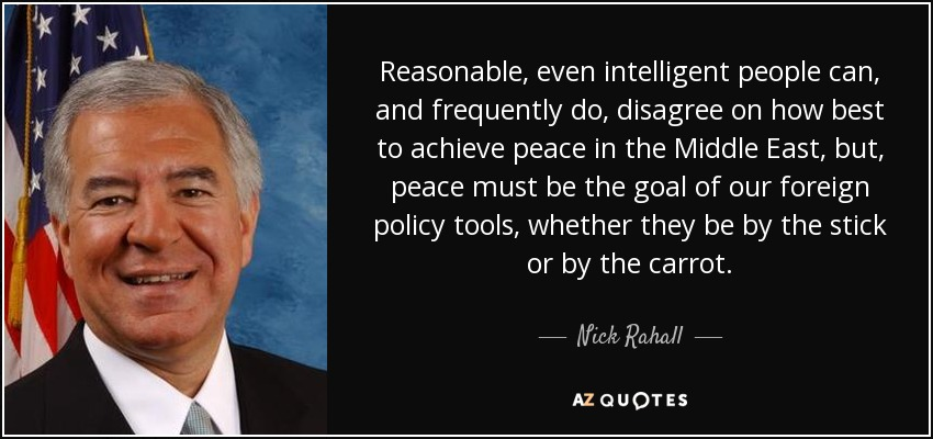 Reasonable, even intelligent people can, and frequently do, disagree on how best to achieve peace in the Middle East, but, peace must be the goal of our foreign policy tools, whether they be by the stick or by the carrot. - Nick Rahall