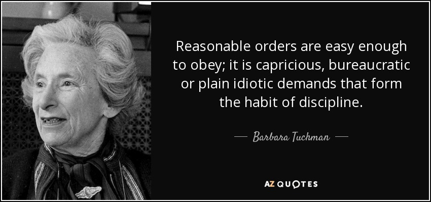 Reasonable orders are easy enough to obey; it is capricious, bureaucratic or plain idiotic demands that form the habit of discipline. - Barbara Tuchman