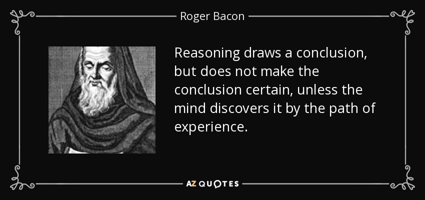 Reasoning draws a conclusion, but does not make the conclusion certain, unless the mind discovers it by the path of experience. - Roger Bacon