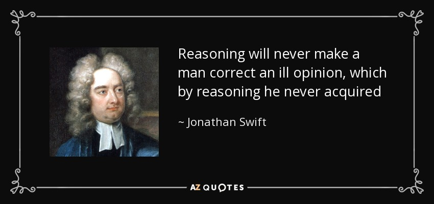Reasoning will never make a man correct an ill opinion, which by reasoning he never acquired - Jonathan Swift