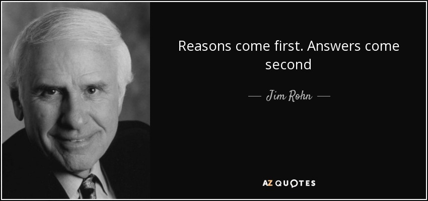 Reasons come first. Answers come second - Jim Rohn