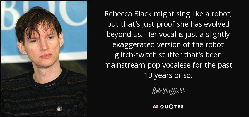 Rebecca Black might sing like a robot, but that's just proof she has evolved beyond us. Her vocal is just a slightly exaggerated version of the robot glitch-twitch stutter that's been mainstream pop vocalese for the past 10 years or so. - Rob Sheffield