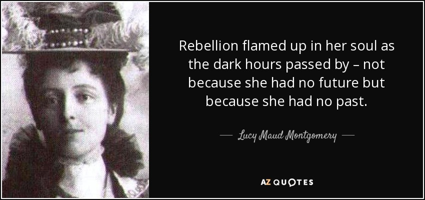 Rebellion flamed up in her soul as the dark hours passed by – not because she had no future but because she had no past. - Lucy Maud Montgomery