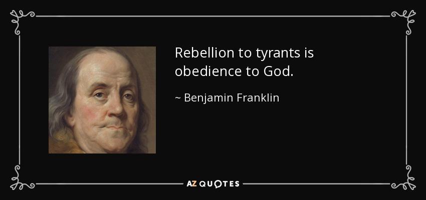 Rebellion to tyrants is obedience to God. - Benjamin Franklin