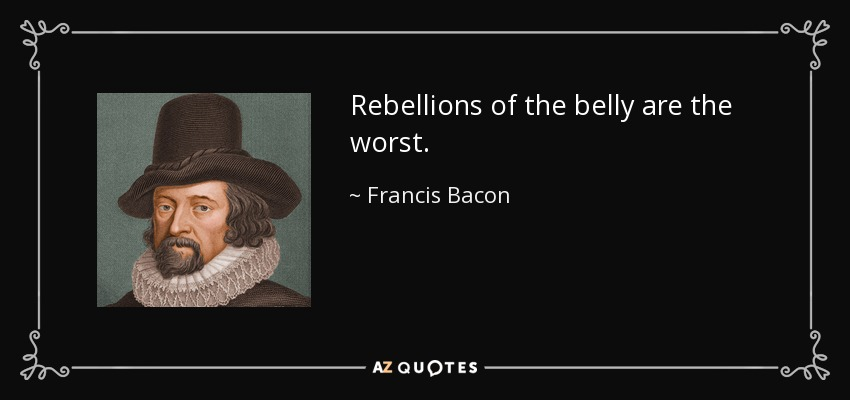 Rebellions of the belly are the worst. - Francis Bacon