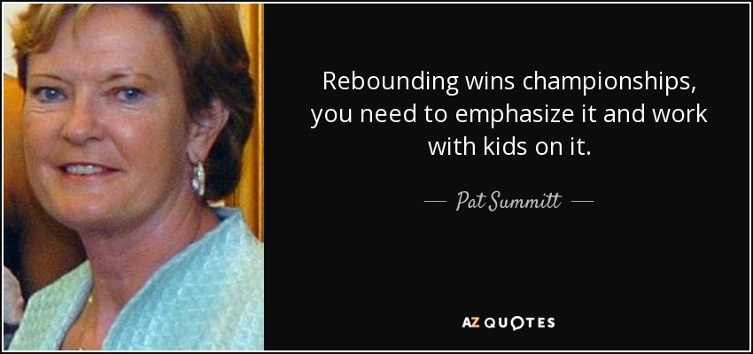 Rebounding wins championships, you need to emphasize it and work with kids on it. - Pat Summitt