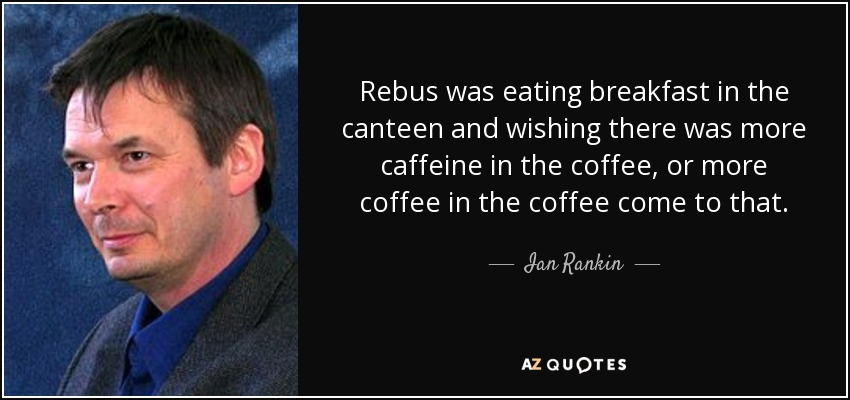 Rebus was eating breakfast in the canteen and wishing there was more caffeine in the coffee, or more coffee in the coffee come to that. - Ian Rankin