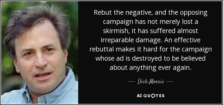 Rebut the negative, and the opposing campaign has not merely lost a skirmish, it has suffered almost irreparable damage. An effective rebuttal makes it hard for the campaign whose ad is destroyed to be believed about anything ever again. - Dick Morris