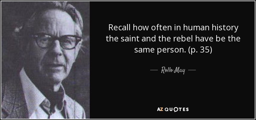 Recall how often in human history the saint and the rebel have be the same person. (p. 35) - Rollo May