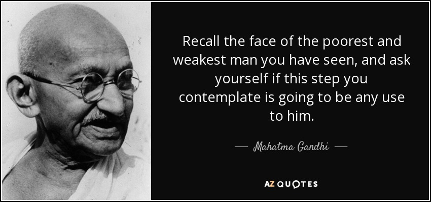 Recall the face of the poorest and weakest man you have seen, and ask yourself if this step you contemplate is going to be any use to him. - Mahatma Gandhi