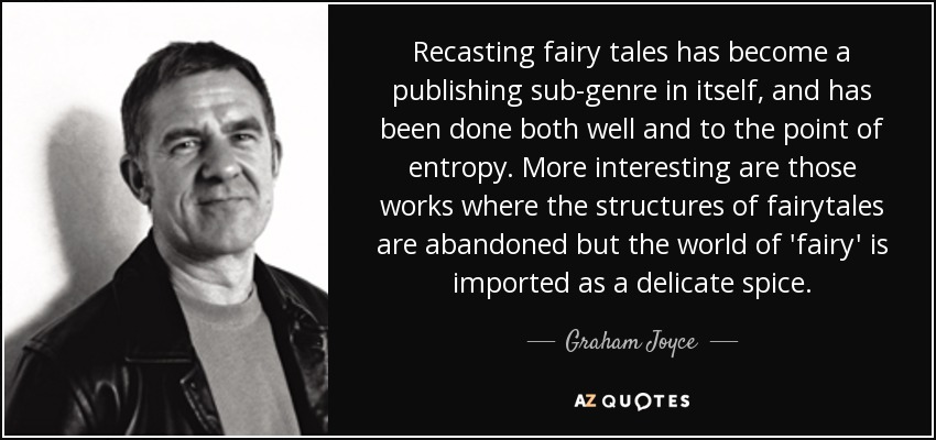 Recasting fairy tales has become a publishing sub-genre in itself, and has been done both well and to the point of entropy. More interesting are those works where the structures of fairytales are abandoned but the world of 'fairy' is imported as a delicate spice. - Graham Joyce