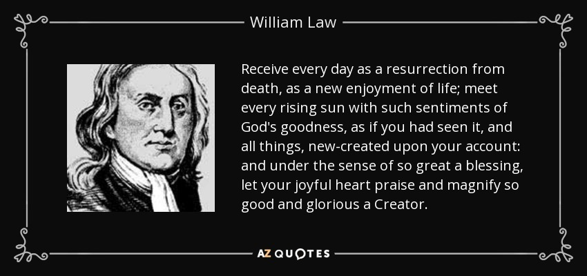 Receive every day as a resurrection from death, as a new enjoyment of life; meet every rising sun with such sentiments of God's goodness, as if you had seen it, and all things, new-created upon your account: and under the sense of so great a blessing, let your joyful heart praise and magnify so good and glorious a Creator. - William Law