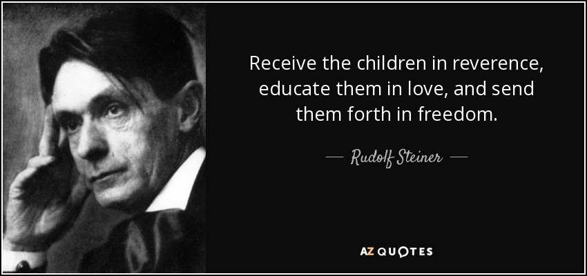 Receive the children in reverence, educate them in love, and send them forth in freedom. - Rudolf Steiner