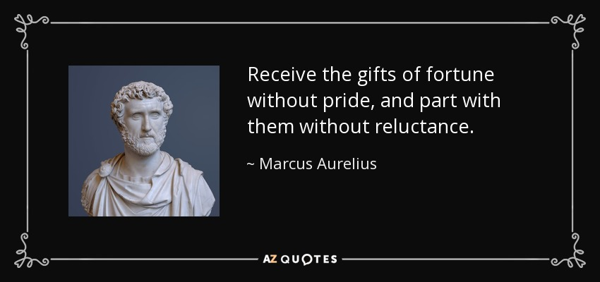 Receive the gifts of fortune without pride, and part with them without reluctance. - Marcus Aurelius