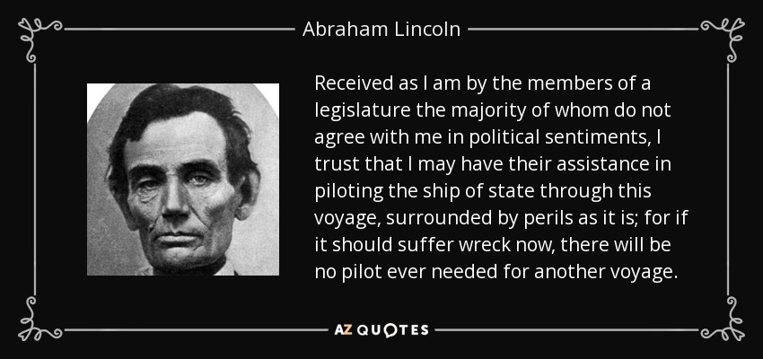 Received as I am by the members of a legislature the majority of whom do not agree with me in political sentiments, I trust that I may have their assistance in piloting the ship of state through this voyage, surrounded by perils as it is; for if it should suffer wreck now, there will be no pilot ever needed for another voyage. - Abraham Lincoln