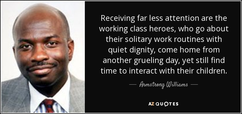 Receiving far less attention are the working class heroes, who go about their solitary work routines with quiet dignity, come home from another grueling day, yet still find time to interact with their children. - Armstrong Williams