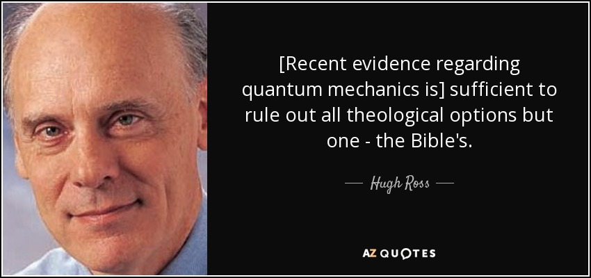 [Recent evidence regarding quantum mechanics is] sufficient to rule out all theological options but one - the Bible's. - Hugh Ross