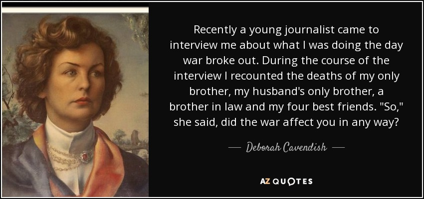 Recently a young journalist came to interview me about what I was doing the day war broke out. During the course of the interview I recounted the deaths of my only brother, my husband's only brother, a brother in law and my four best friends.