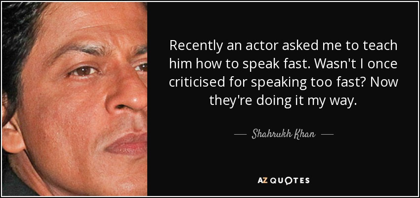 Recently an actor asked me to teach him how to speak fast. Wasn't I once criticised for speaking too fast? Now they're doing it my way. - Shahrukh Khan