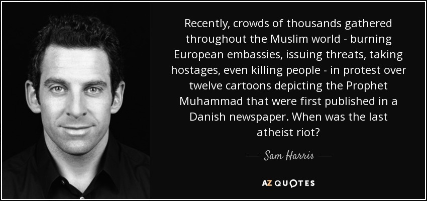 Recently , crowds of thousands gathered throughout the Muslim world - burning European embassies, issuing threats, taking hostages, even killing people - in protest over twelve cartoons depicting the Prophet Muhammad that were first published in a Danish newspaper. When was the last atheist riot? - Sam Harris