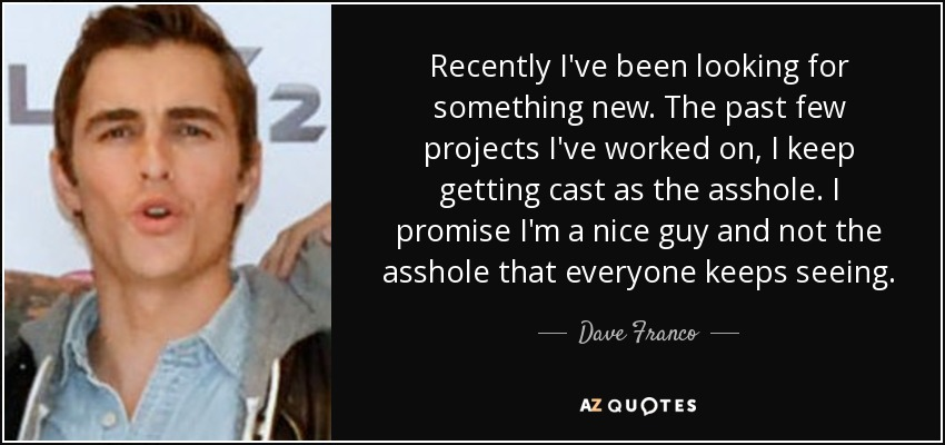 Recently I've been looking for something new. The past few projects I've worked on, I keep getting cast as the asshole. I promise I'm a nice guy and not the asshole that everyone keeps seeing. - Dave Franco