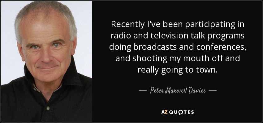 Recently I've been participating in radio and television talk programs doing broadcasts and conferences, and shooting my mouth off and really going to town. - Peter Maxwell Davies