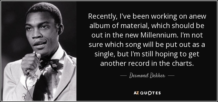 Recently, I've been working on anew album of material, which should be out in the new Millennium. I'm not sure which song will be put out as a single, but I'm still hoping to get another record in the charts. - Desmond Dekker