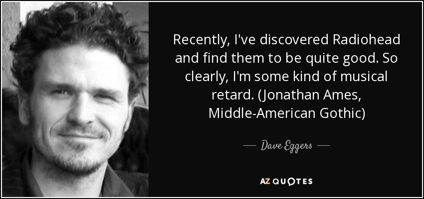 Recently, I've discovered Radiohead and find them to be quite good. So clearly, I'm some kind of musical retard. (Jonathan Ames, Middle-American Gothic) - Dave Eggers