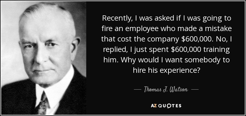 Recently, I was asked if I was going to fire an employee who made a mistake that cost the company $600,000. No, I replied, I just spent $600,000 training him. Why would I want somebody to hire his experience? - Thomas J. Watson