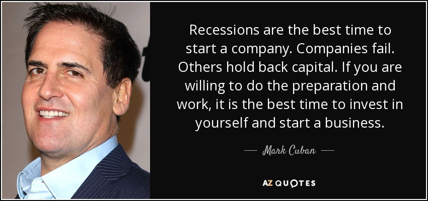 Recessions are the best time to start a company. Companies fail. Others hold back capital. If you are willing to do the preparation and work, it is the best time to invest in yourself and start a business. - Mark Cuban