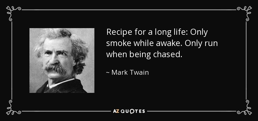 Recipe for a long life: Only smoke while awake. Only run when being chased. - Mark Twain