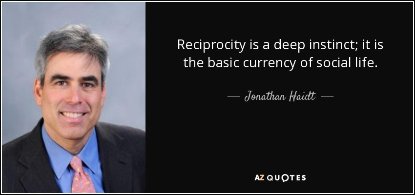 Reciprocity is a deep instinct; it is the basic currency of social life. - Jonathan Haidt