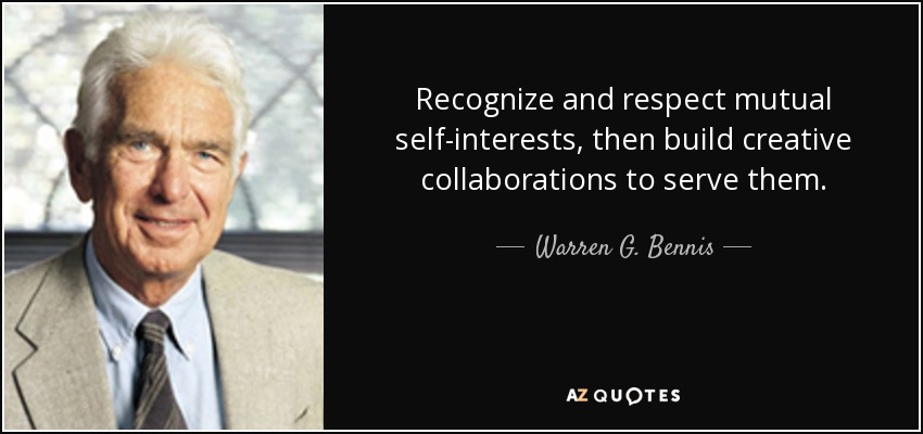 Recognize and respect mutual self-interests, then build creative collaborations to serve them. - Warren G. Bennis