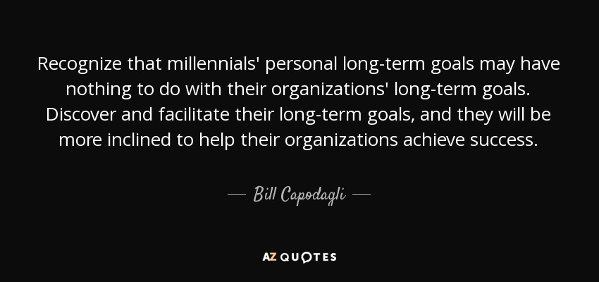 Recognize that millennials' personal long-term goals may have nothing to do with their organizations' long-term goals. Discover and facilitate their long-term goals, and they will be more inclined to help their organizations achieve success. - Bill Capodagli