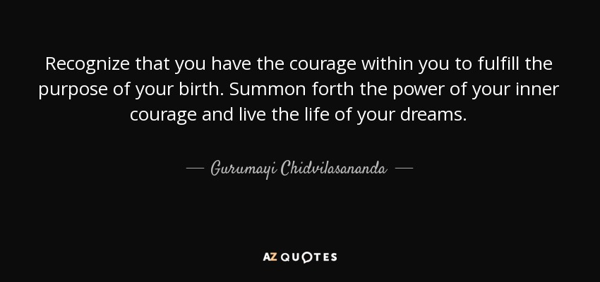 Recognize that you have the courage within you to fulfill the purpose of your birth. Summon forth the power of your inner courage and live the life of your dreams. - Gurumayi Chidvilasananda