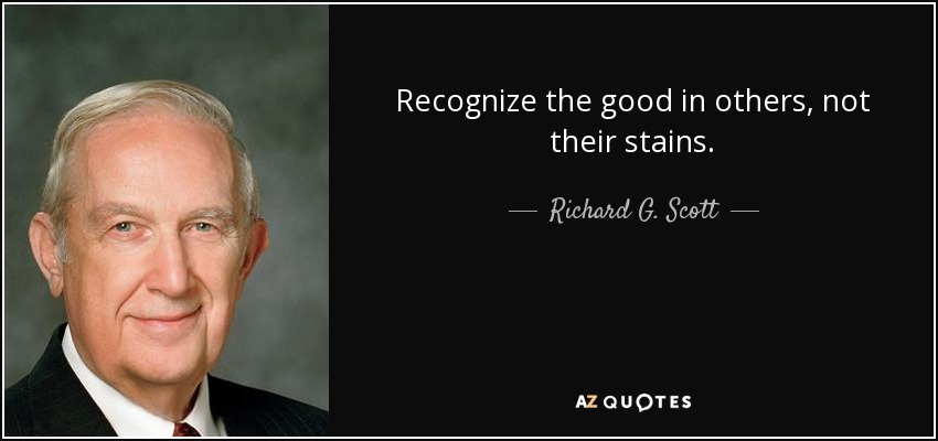Recognize the good in others, not their stains. - Richard G. Scott