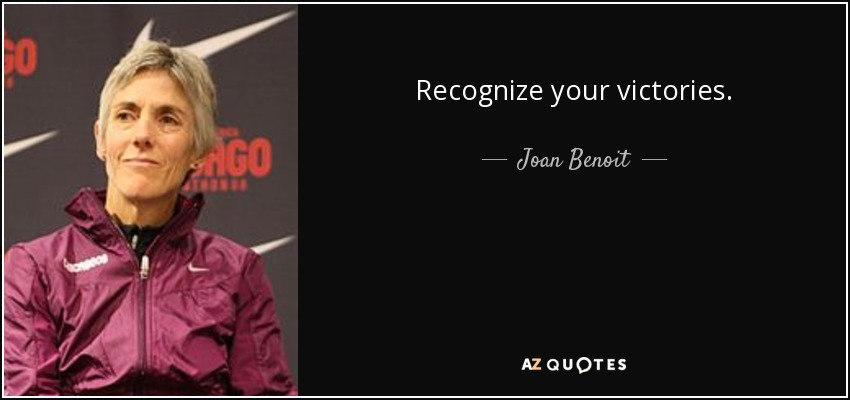 Recognize your victories. - Joan Benoit