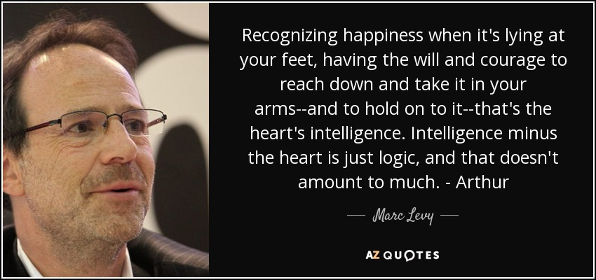 Recognizing happiness when it's lying at your feet, having the will and courage to reach down and take it in your arms--and to hold on to it--that's the heart's intelligence. Intelligence minus the heart is just logic, and that doesn't amount to much. - Arthur - Marc Levy