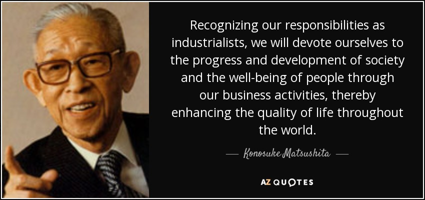 Recognizing our responsibilities as industrialists, we will devote ourselves to the progress and development of society and the well-being of people through our business activities, thereby enhancing the quality of life throughout the world. - Konosuke Matsushita