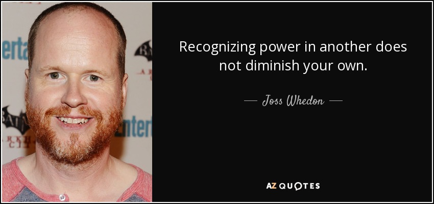 Recognizing power in another does not diminish your own. - Joss Whedon