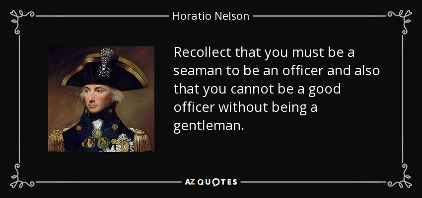 Recollect that you must be a seaman to be an officer and also that you cannot be a good officer without being a gentleman. - Horatio Nelson