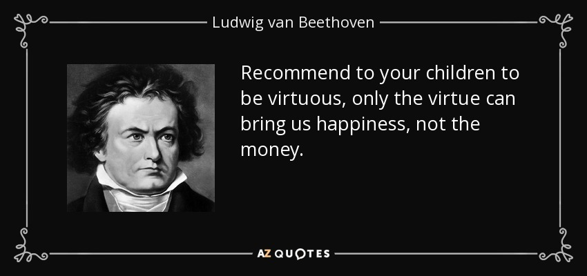 Recommend to your children to be virtuous, only the virtue can bring us happiness, not the money. - Ludwig van Beethoven