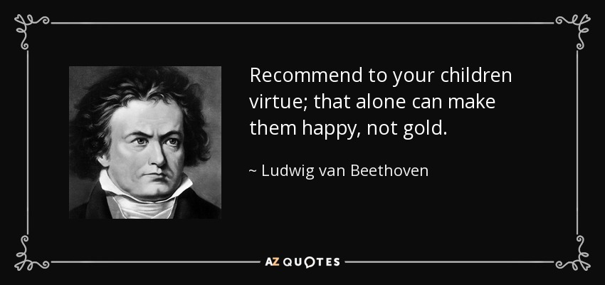 Recommend to your children virtue; that alone can make them happy, not gold. - Ludwig van Beethoven