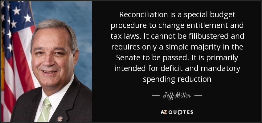 Reconciliation is a special budget procedure to change entitlement and tax laws. It cannot be filibustered and requires only a simple majority in the Senate to be passed. It is primarily intended for deficit and mandatory spending reduction - Jeff Miller